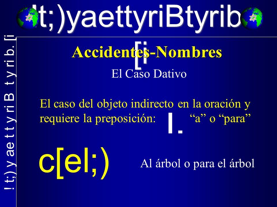 !t;)yaettyriBtyrib. [i El Caso Dativo El caso del objeto indirecto en la oración y requiere la preposición: a o para Al árbol o para el árbol