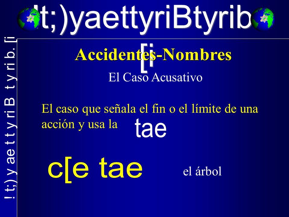 !t;)yaettyriBtyrib. [i El Caso Acusativo El caso que señala el fin o el límite de una acción y usa la el árbol