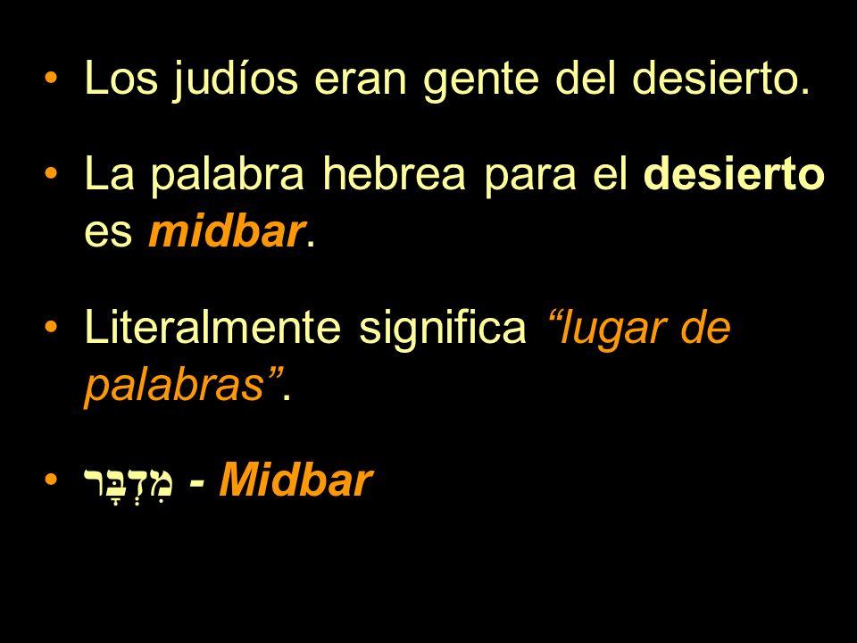 Los judíos eran gente del desierto. La palabra hebrea para el desierto es midbar. Literalmente significa lugar de palabras. מִדְבָּר - Midbar