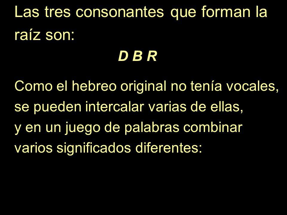 Las tres consonantes que forman la raíz son: D B R Como el hebreo original no tenía vocales, se pueden intercalar varias de ellas, y en un juego de pa