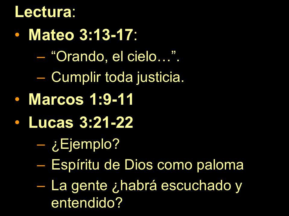 Lectura: Mateo 3:13-17: –Orando, el cielo…. –Cumplir toda justicia. Marcos 1:9-11 Lucas 3:21-22 –¿Ejemplo? –Espíritu de Dios como paloma –La gente ¿ha