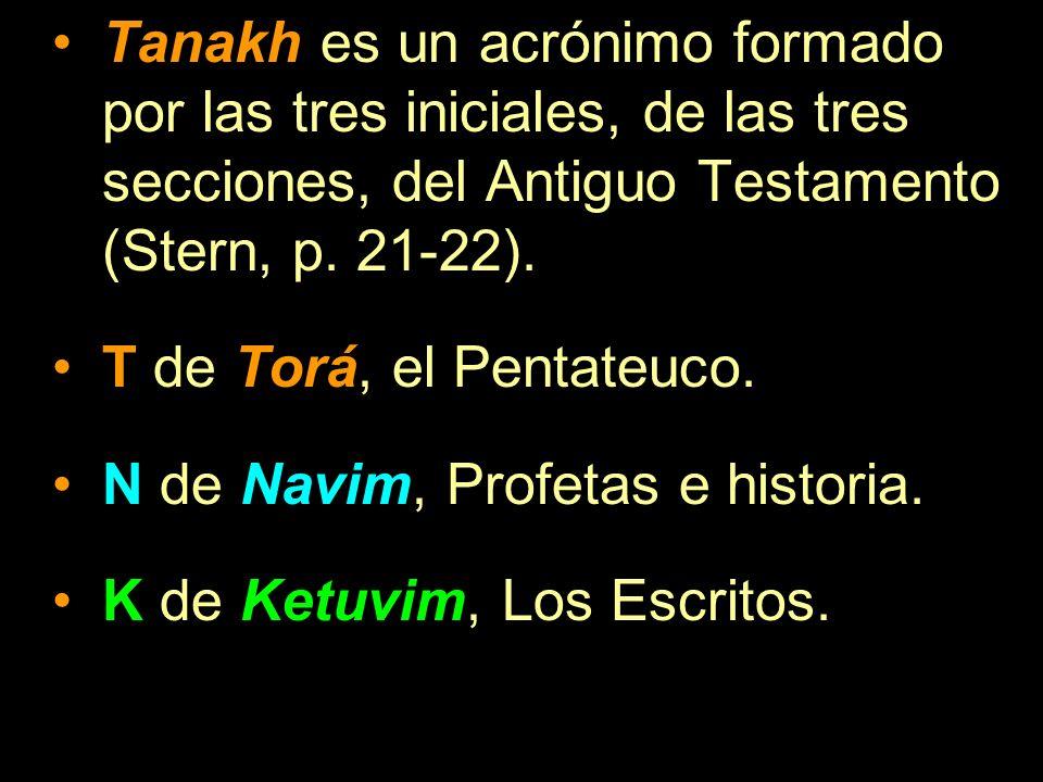 Tanakh es un acrónimo formado por las tres iniciales, de las tres secciones, del Antiguo Testamento (Stern, p. 21-22). T de Torá, el Pentateuco. N de