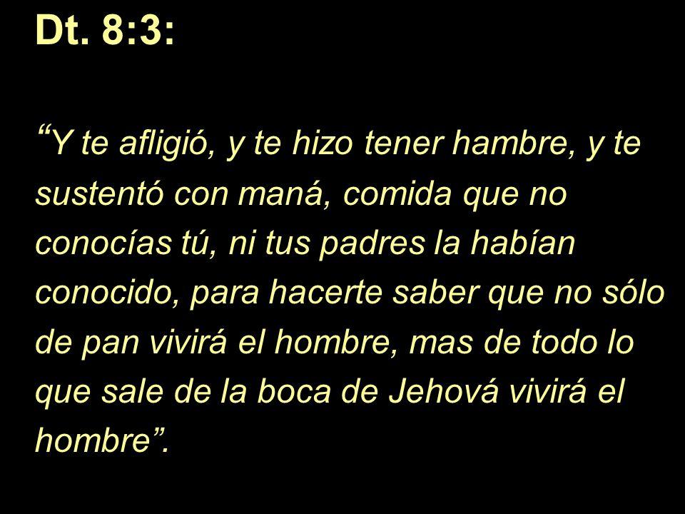 Dt. 8:3: Y te afligió, y te hizo tener hambre, y te sustentó con maná, comida que no conocías tú, ni tus padres la habían conocido, para hacerte saber