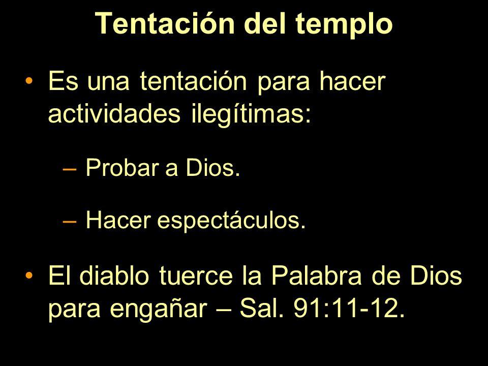 Tentación del templo Es una tentación para hacer actividades ilegítimas: –Probar a Dios. –Hacer espectáculos. El diablo tuerce la Palabra de Dios para