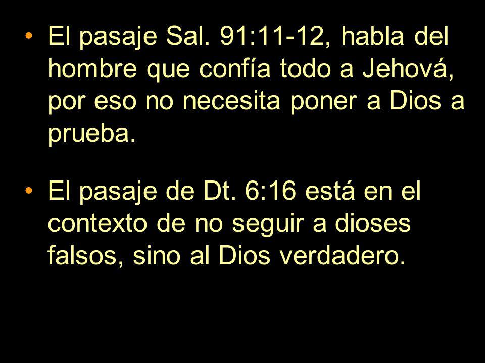 El pasaje Sal. 91:11-12, habla del hombre que confía todo a Jehová, por eso no necesita poner a Dios a prueba. El pasaje de Dt. 6:16 está en el contex