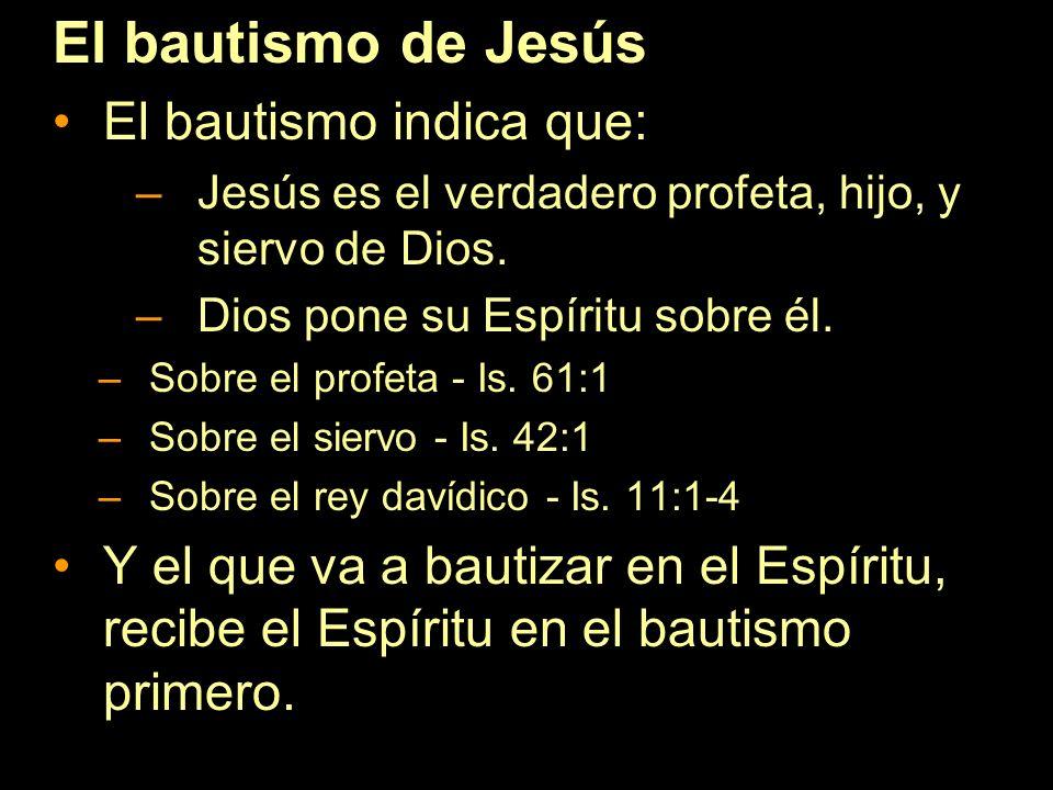 El bautismo de Jesús El bautismo indica que: –Jesús es el verdadero profeta, hijo, y siervo de Dios. –Dios pone su Espíritu sobre él. –Sobre el profet