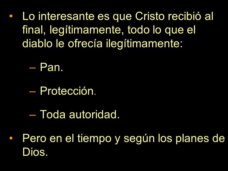 Lo interesante es que Cristo recibió al final, legítimamente, todo lo que el diablo le ofrecía ilegítimamente: –Pan. –Protección. –Toda autoridad. Per
