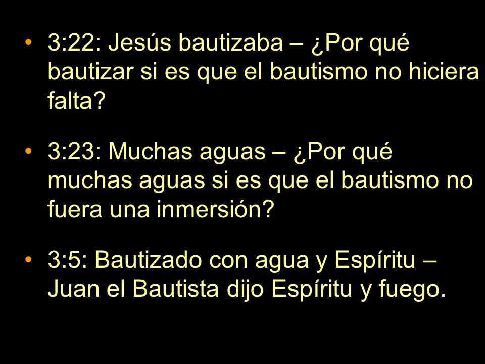 3:22: Jesús bautizaba – ¿Por qué bautizar si es que el bautismo no hiciera falta? 3:23: Muchas aguas – ¿Por qué muchas aguas si es que el bautismo no