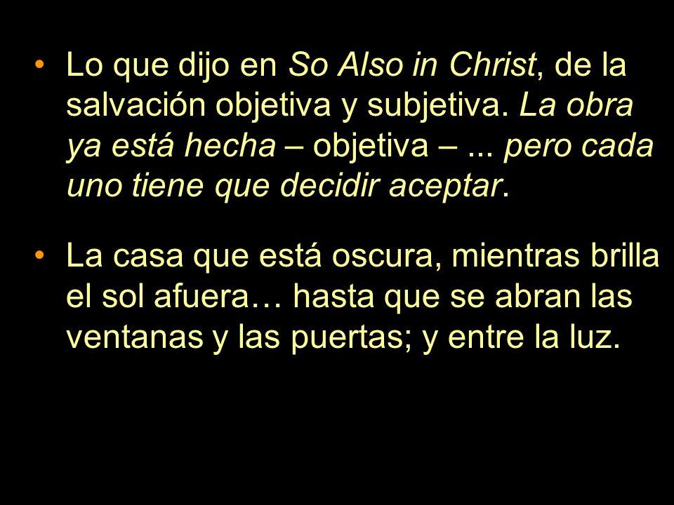 Lo que dijo en So Also in Christ, de la salvación objetiva y subjetiva. La obra ya está hecha – objetiva –... pero cada uno tiene que decidir aceptar.