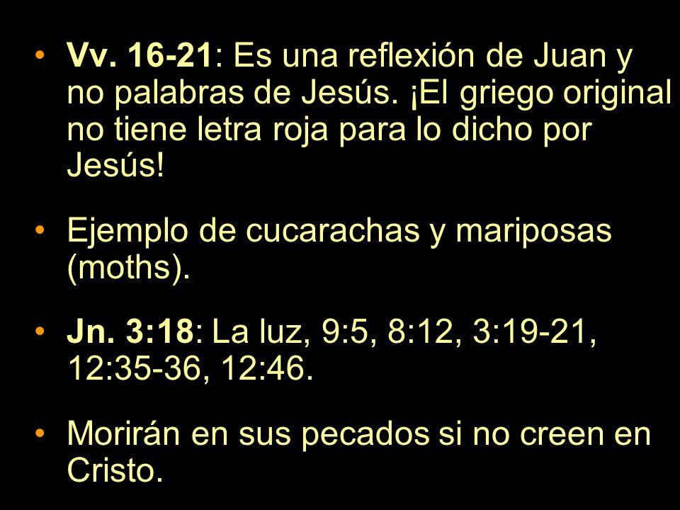 Vv. 16-21: Es una reflexión de Juan y no palabras de Jesús. ¡El griego original no tiene letra roja para lo dicho por Jesús! Ejemplo de cucarachas y m