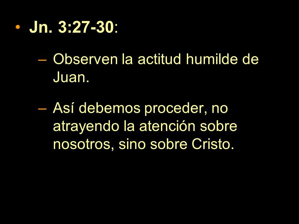 Jn. 3:27-30: –Observen la actitud humilde de Juan. –Así debemos proceder, no atrayendo la atención sobre nosotros, sino sobre Cristo.