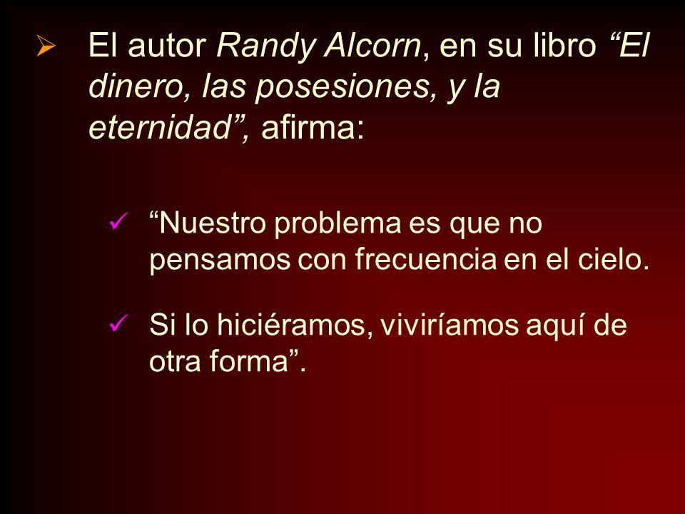 El autor Randy Alcorn, en su libro El dinero, las posesiones, y la eternidad, afirma: Nuestro problema es que no pensamos con frecuencia en el cielo.