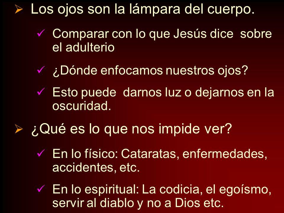 Los ojos son la lámpara del cuerpo. Comparar con lo que Jesús dice sobre el adulterio ¿Dónde enfocamos nuestros ojos? Esto puede darnos luz o dejarnos