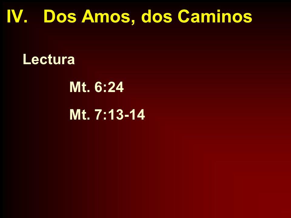 IV. Dos Amos, dos Caminos Lectura Mt. 6:24 Mt. 7:13-14