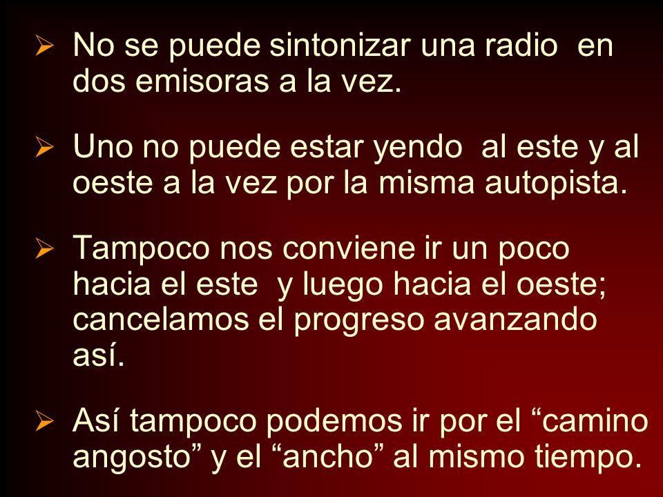 No se puede sintonizar una radio en dos emisoras a la vez. Uno no puede estar yendo al este y al oeste a la vez por la misma autopista. Tampoco nos co