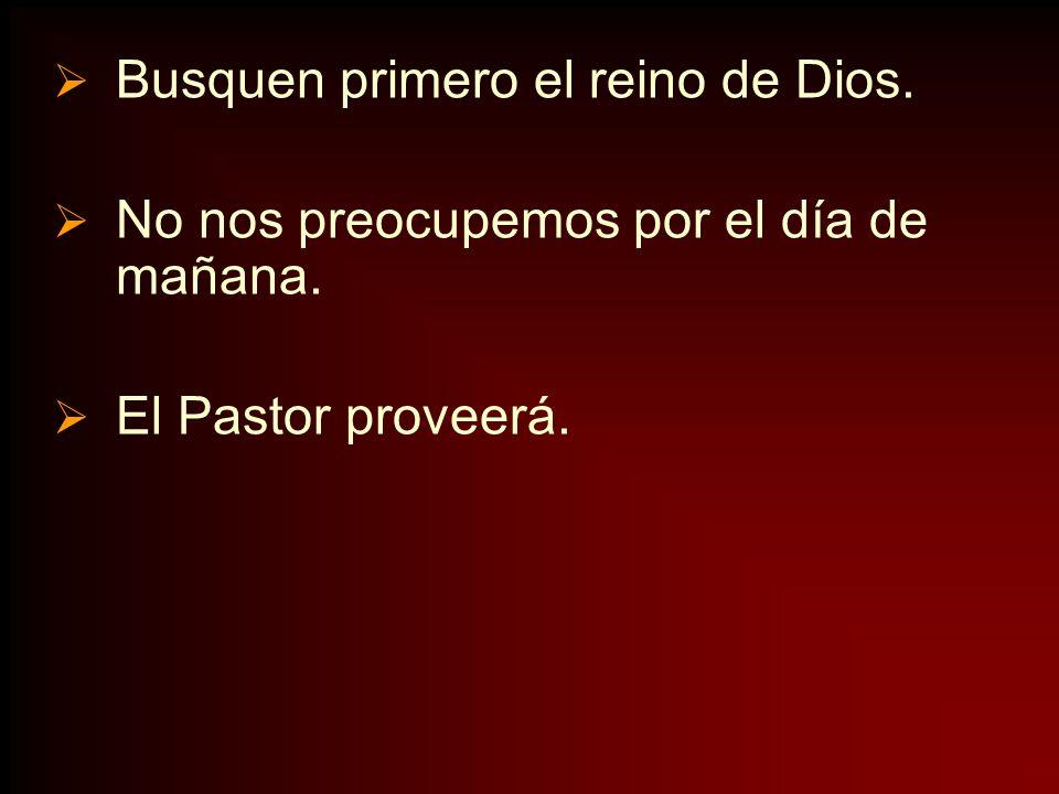 Busquen primero el reino de Dios. No nos preocupemos por el día de mañana. El Pastor proveerá.