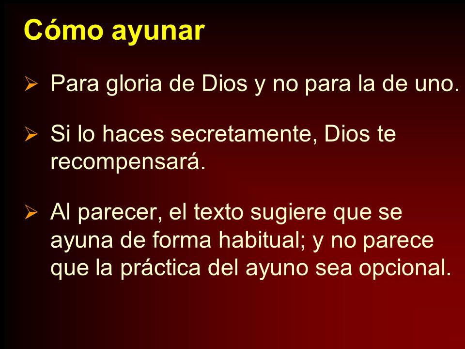Cómo ayunar Para gloria de Dios y no para la de uno. Si lo haces secretamente, Dios te recompensará. Al parecer, el texto sugiere que se ayuna de form