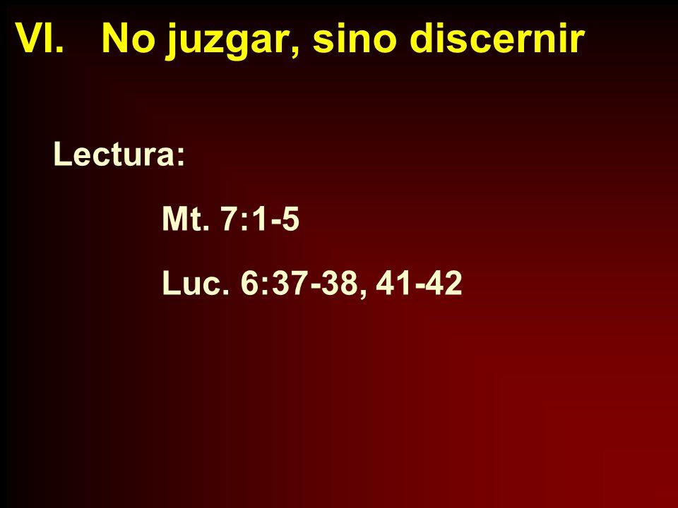 VI. No juzgar, sino discernir Lectura: Mt. 7:1-5 Luc. 6:37-38, 41-42