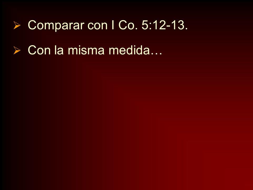 Comparar con I Co. 5:12-13. Con la misma medida…