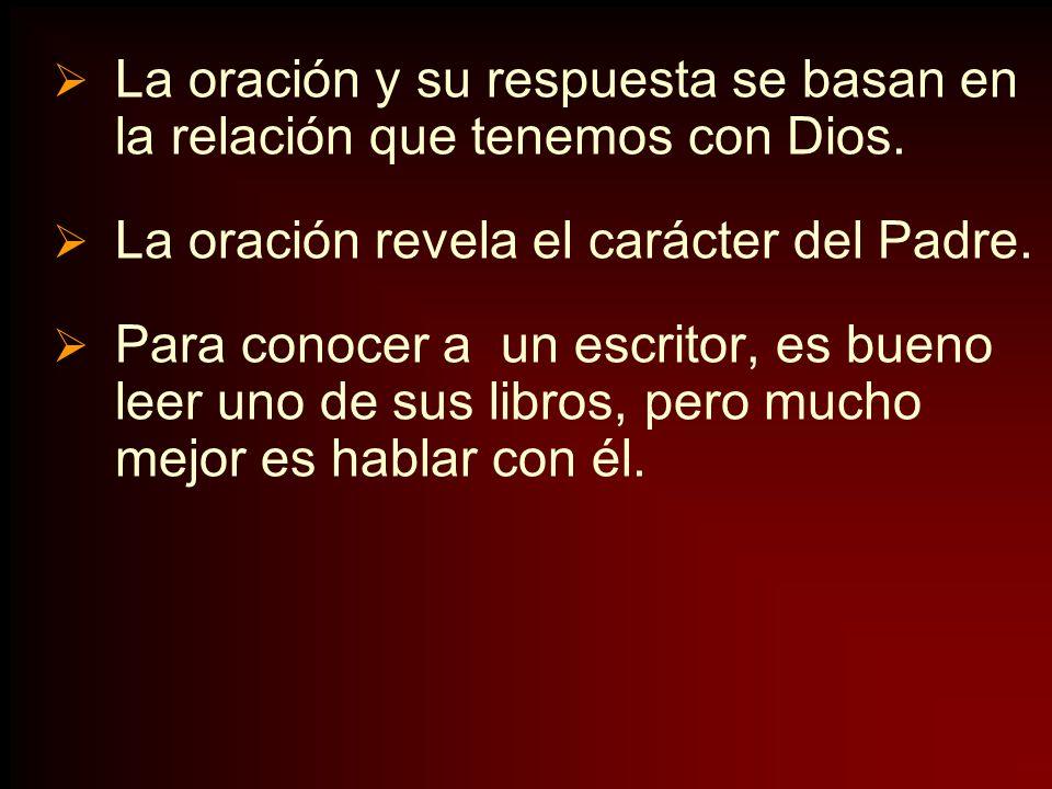 La oración y su respuesta se basan en la relación que tenemos con Dios. La oración revela el carácter del Padre. Para conocer a un escritor, es bueno