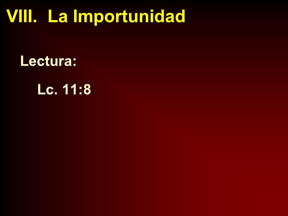 VIII. La Importunidad Lectura: Lc. 11:8