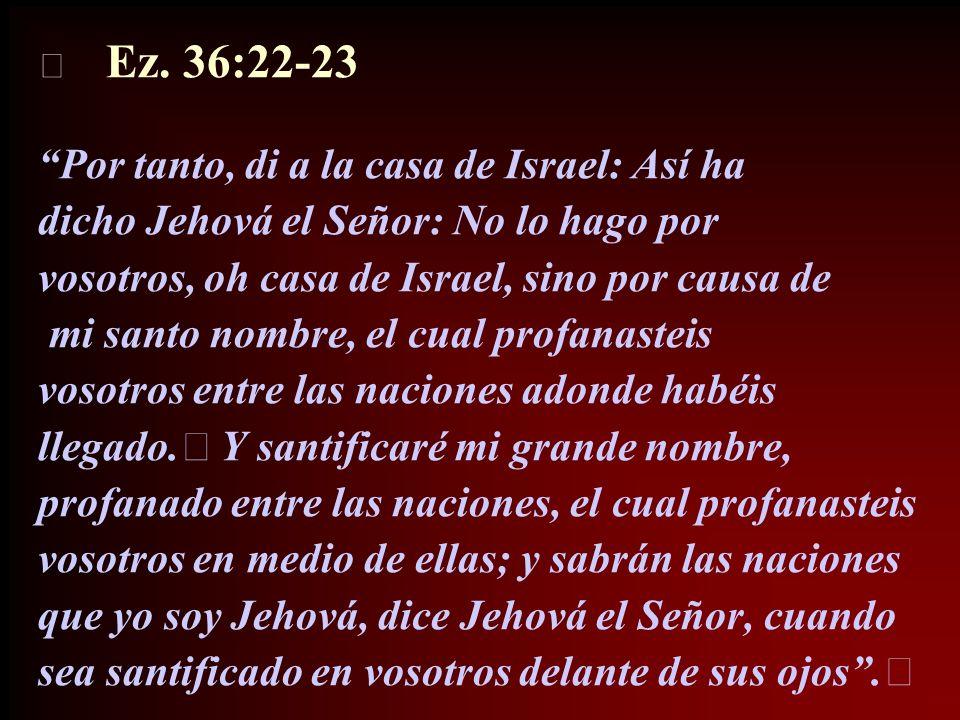 Ez. 36:22-23 Por tanto, di a la casa de Israel: Así ha dicho Jehová el Señor: No lo hago por vosotros, oh casa de Israel, sino por causa de mi santo n