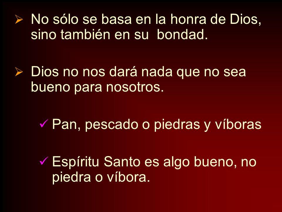 No sólo se basa en la honra de Dios, sino también en su bondad. Dios no nos dará nada que no sea bueno para nosotros. Pan, pescado o piedras y víboras