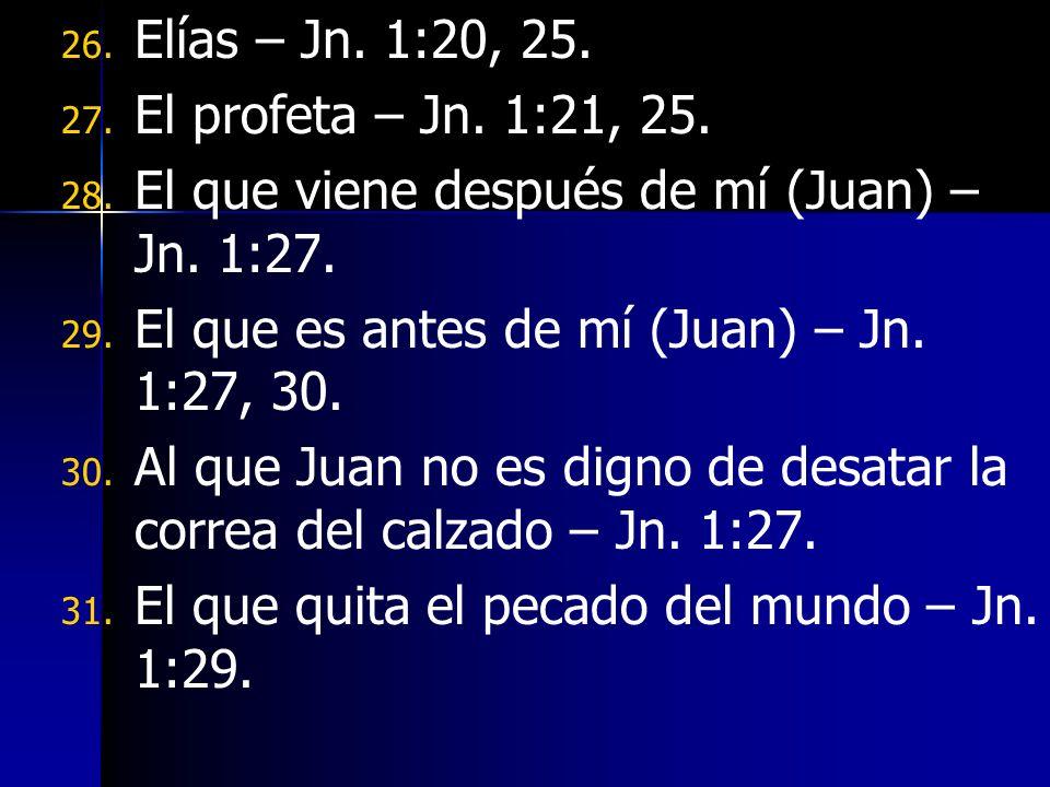 26. 26. Elías – Jn. 1:20, 25. 27. 27. El profeta – Jn. 1:21, 25. 28. 28. El que viene después de mí (Juan) – Jn. 1:27. 29. 29. El que es antes de mí (