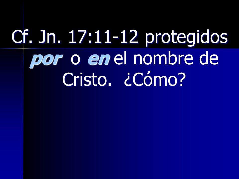 Cf. Jn. 17:11-12 protegidos por o en el nombre de Cristo. ¿Cómo?