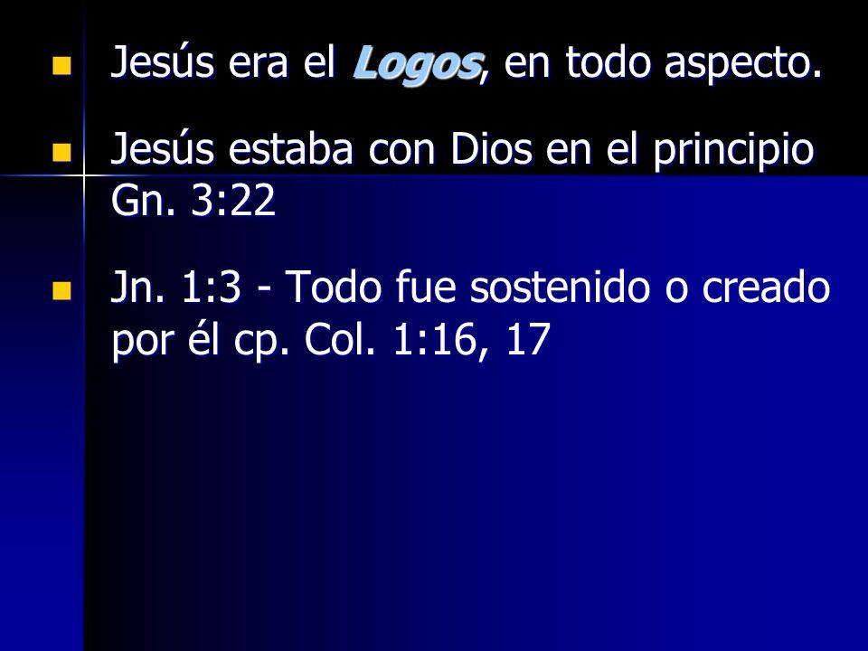 Jesús era el Logos, en todo aspecto. Jesús era el Logos, en todo aspecto. Jesús estaba con Dios en el principio Gn. 3:22 Jesús estaba con Dios en el p