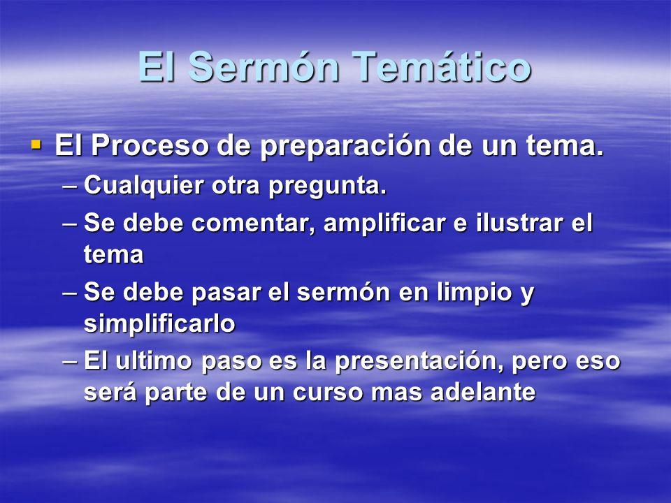El Sermón Temático El Proceso de preparación de un tema. El Proceso de preparación de un tema. –Cualquier otra pregunta. –Se debe comentar, amplificar