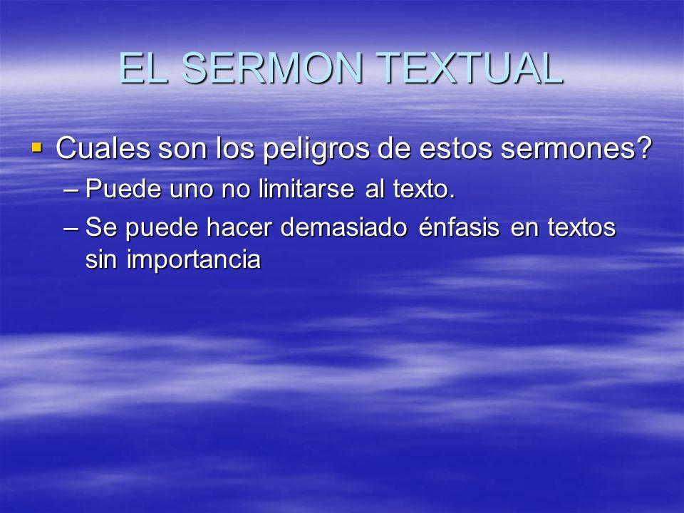 EL SERMON TEXTUAL Cuales son los peligros de estos sermones? Cuales son los peligros de estos sermones? –Puede uno no limitarse al texto. –Se puede ha