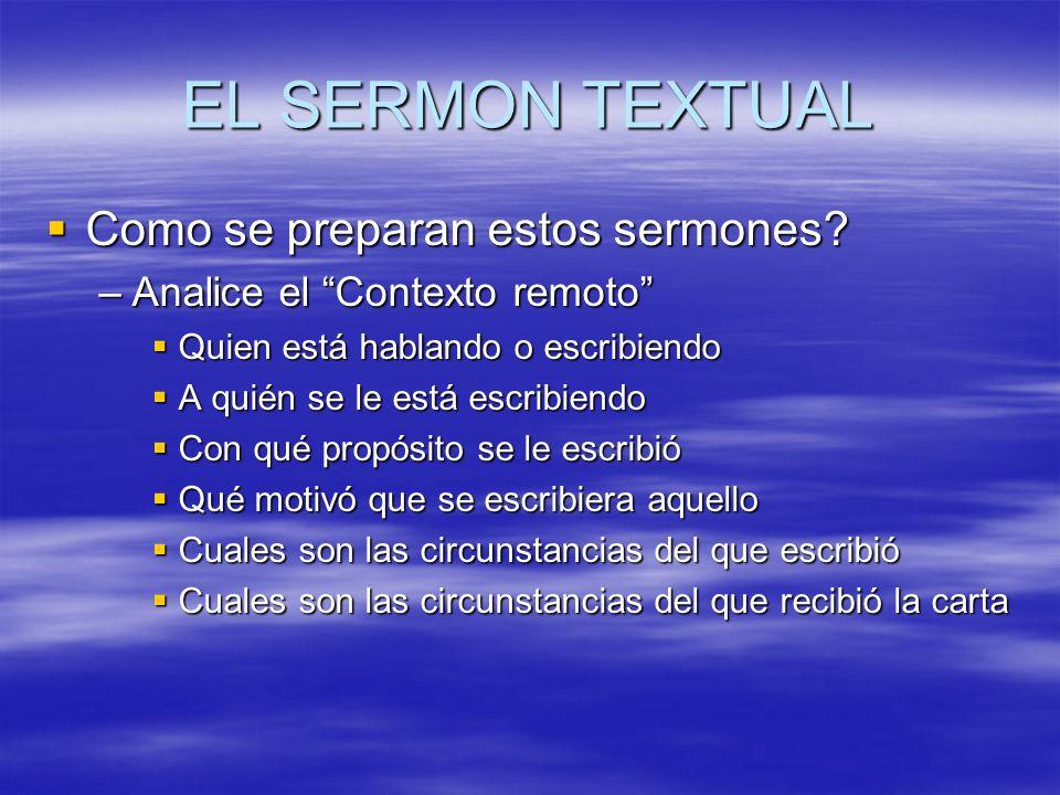 EL SERMON TEXTUAL Como se preparan estos sermones? Como se preparan estos sermones? –Analice el Contexto remoto Quien está hablando o escribiendo Quie
