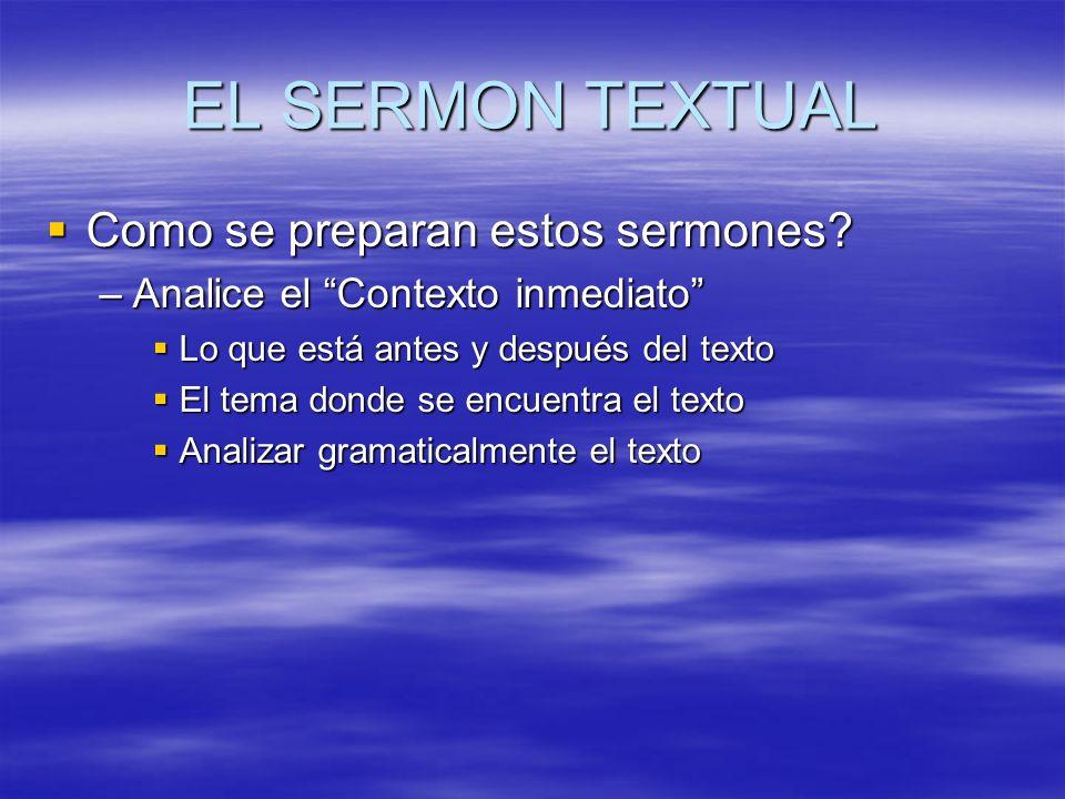 EL SERMON TEXTUAL Como se preparan estos sermones? Como se preparan estos sermones? –Analice el Contexto inmediato Lo que está antes y después del tex