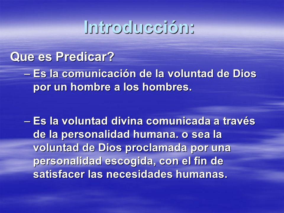 Introducción: Que es Predicar? –Es la comunicación de la voluntad de Dios por un hombre a los hombres. –Es la voluntad divina comunicada a través de l