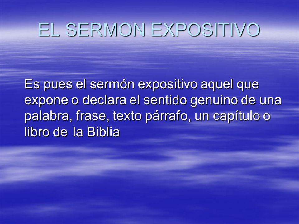 EL SERMON EXPOSITIVO Es pues el sermón expositivo aquel que expone o declara el sentido genuino de una palabra, frase, texto párrafo, un capítulo o li