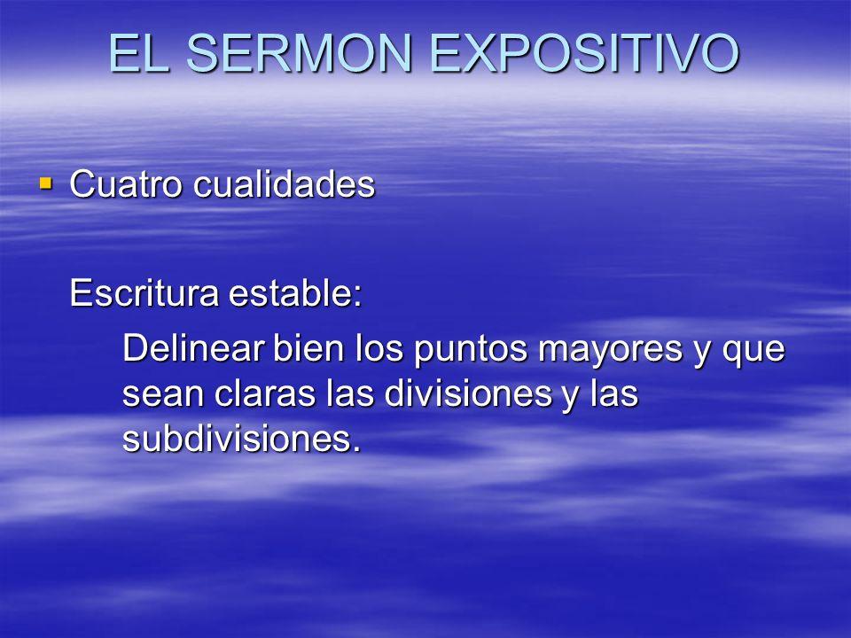 EL SERMON EXPOSITIVO Cuatro cualidades Cuatro cualidades Escritura estable: Delinear bien los puntos mayores y que sean claras las divisiones y las su