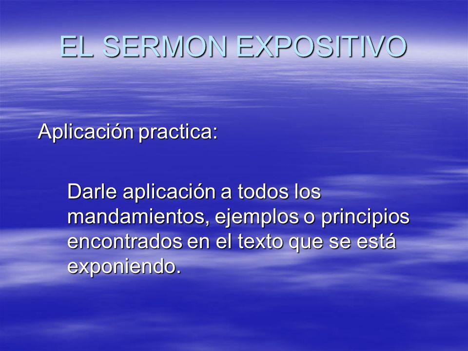 EL SERMON EXPOSITIVO Aplicación practica: Darle aplicación a todos los mandamientos, ejemplos o principios encontrados en el texto que se está exponie