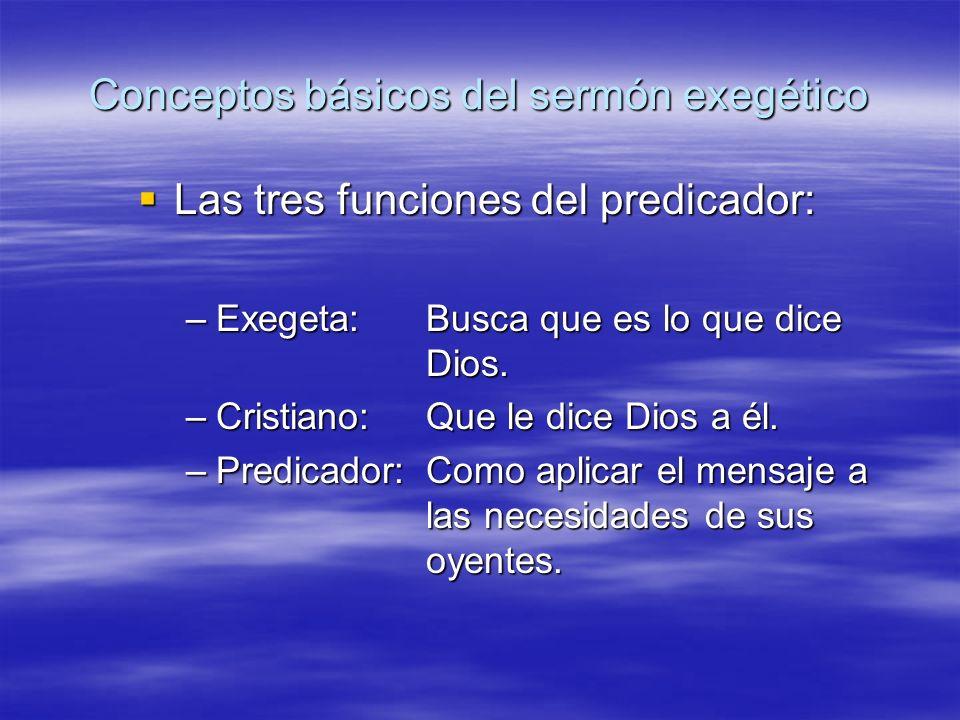 Conceptos básicos del sermón exegético Las tres funciones del predicador: Las tres funciones del predicador: –Exegeta:Busca que es lo que dice Dios. –