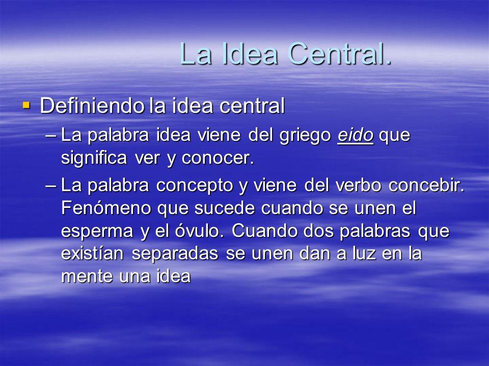 La Idea Central. Definiendo la idea central Definiendo la idea central –La palabra idea viene del griego eido que significa ver y conocer. –La palabra