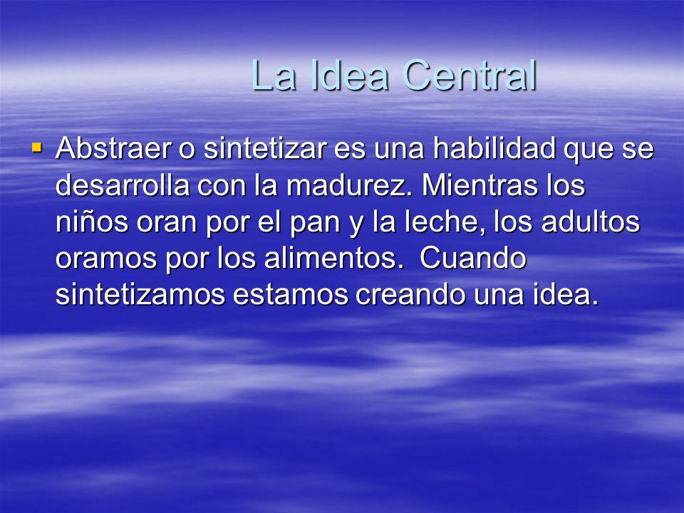 La Idea Central Abstraer o sintetizar es una habilidad que se desarrolla con la madurez. Mientras los niños oran por el pan y la leche, los adultos or