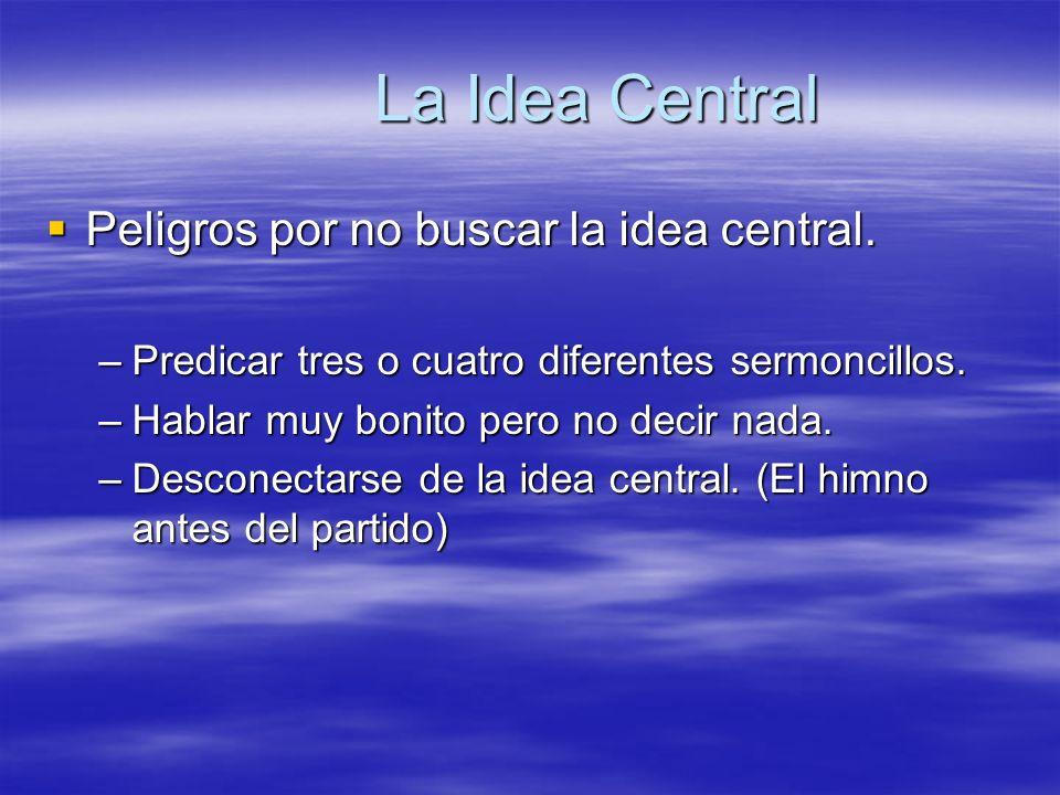 La Idea Central Peligros por no buscar la idea central. Peligros por no buscar la idea central. –Predicar tres o cuatro diferentes sermoncillos. –Habl