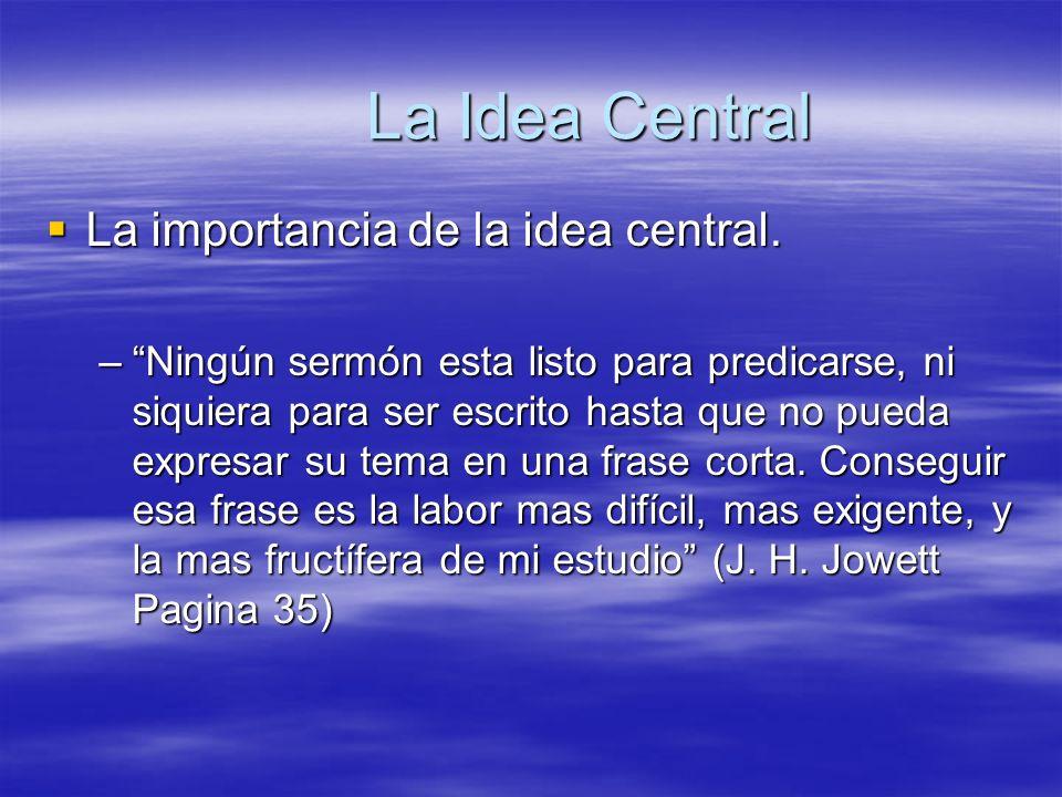 La Idea Central La importancia de la idea central. La importancia de la idea central. –Ningún sermón esta listo para predicarse, ni siquiera para ser