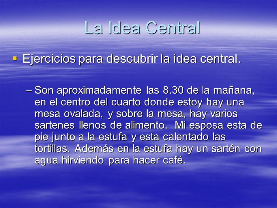 La Idea Central Ejercicios para descubrir la idea central. Ejercicios para descubrir la idea central. –Son aproximadamente las 8.30 de la mañana, en e