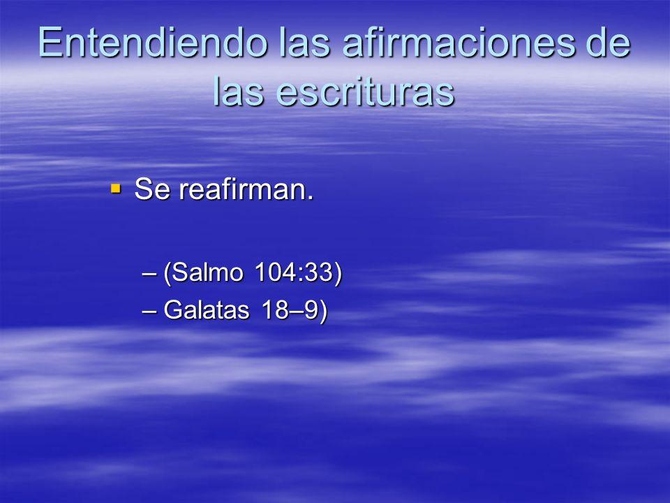 Entendiendo las afirmaciones de las escrituras Se reafirman. Se reafirman. –(Salmo 104:33) –Galatas 18–9)