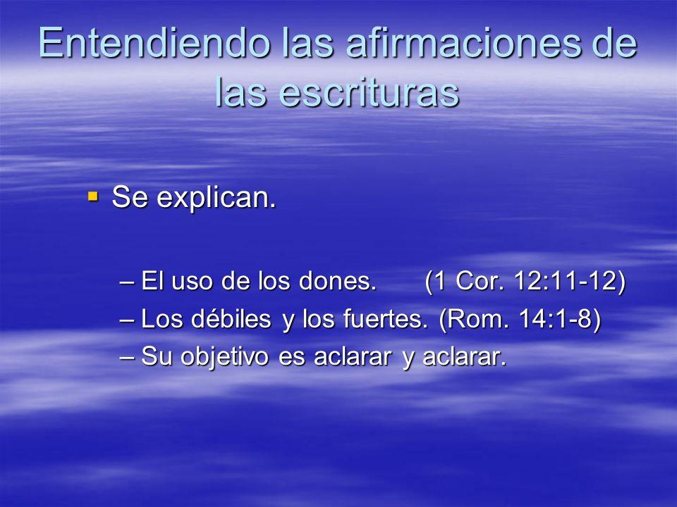 Entendiendo las afirmaciones de las escrituras Se explican. Se explican. –El uso de los dones.(1 Cor. 12:11-12) –Los débiles y los fuertes. (Rom. 14:1