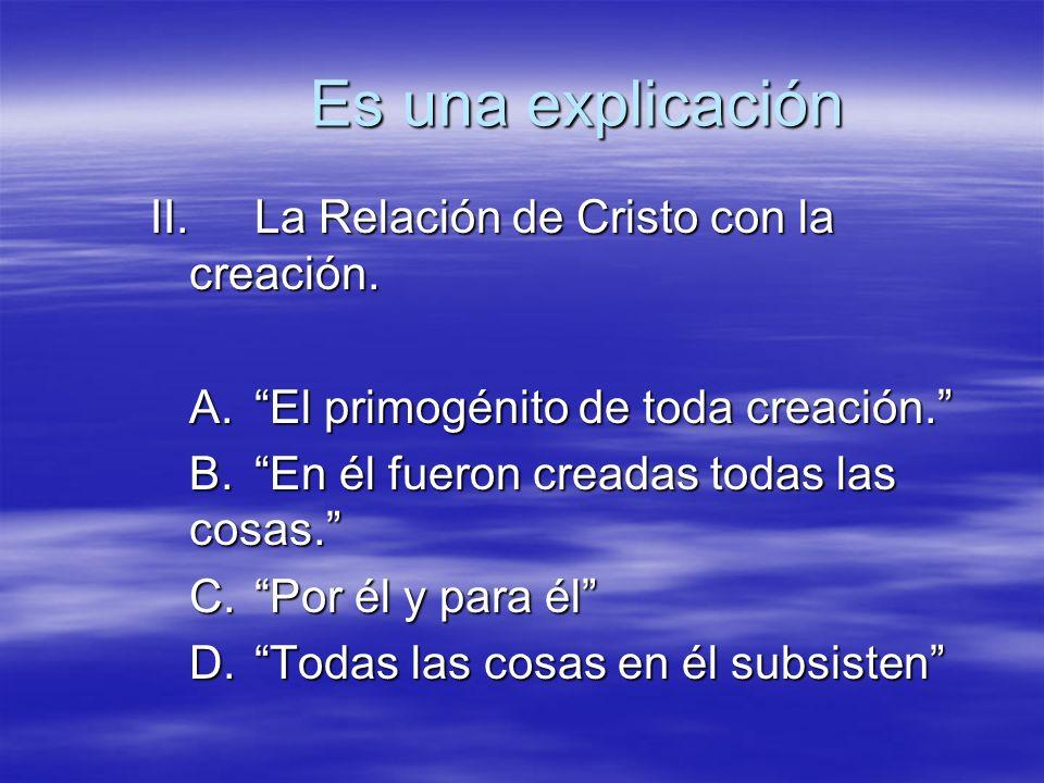 II.La Relación de Cristo con la creación. A.El primogénito de toda creación. B.En él fueron creadas todas las cosas. C.Por él y para él D.Todas las co