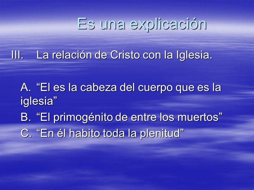 Es una explicación III.La relación de Cristo con la Iglesia. A.El es la cabeza del cuerpo que es la iglesia B.El primogénito de entre los muertos C.En