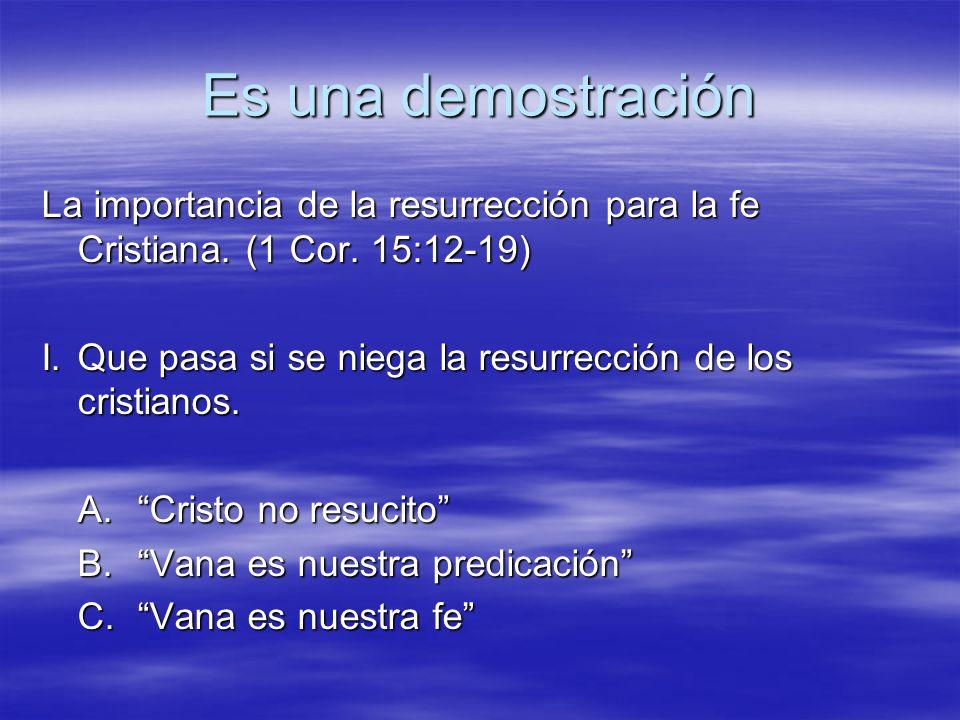 Es una demostración La importancia de la resurrección para la fe Cristiana. (1 Cor. 15:12-19) I.Que pasa si se niega la resurrección de los cristianos