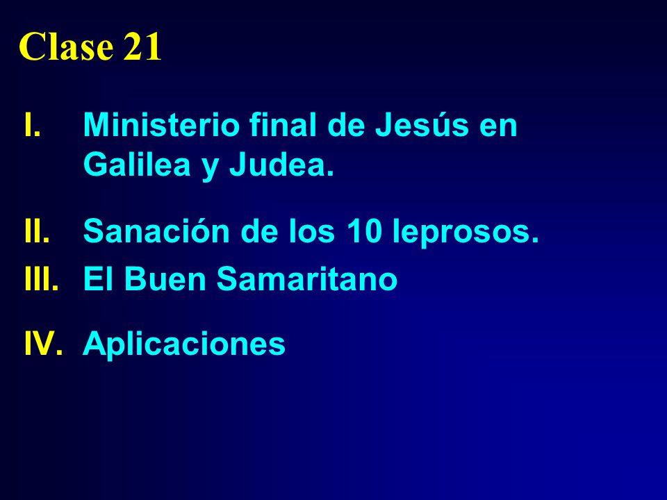 Clase 21 I.Ministerio final de Jesús en Galilea y Judea. II.Sanación de los 10 leprosos. III.El Buen Samaritano IV.Aplicaciones